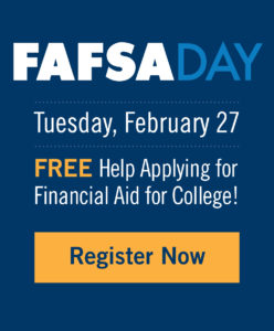 FAFSA Day - Tuesday, February 27 - FREE Help Applying for Financial Aid for College! - Register Now