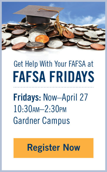 [Gradudation cap on top of a pile of coins] Get help with your FAFSA at FAFSA Fridays - Fridays: Now-April 27, 10:30AM-2:30PM, Gardner Campus, Register Now